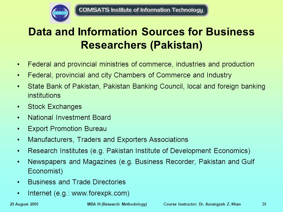 29 August 2005MBA III (Research Methodology) Course Instructor: Dr. Aurangzeb Z. Khan35 Data and Information Sources for Business Researchers (Pakista