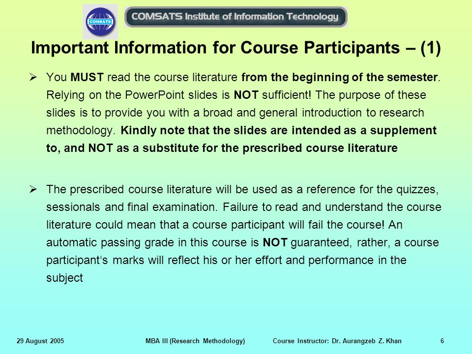 29 August 2005MBA III (Research Methodology) Course Instructor: Dr. Aurangzeb Z. Khan6 Important Information for Course Participants – (1)  You MUST