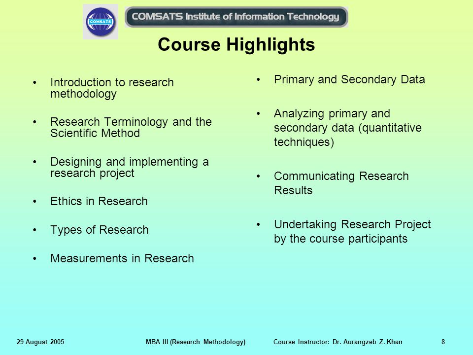 29 August 2005MBA III (Research Methodology) Course Instructor: Dr. Aurangzeb Z. Khan8 Course Highlights Introduction to research methodology Research
