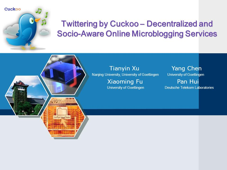 Twittering by Cuckoo – Decentralized and Socio-Aware Online Microblogging Services Tianyin Xu Yang Chen Nanjing University, University of Goettingen University of Goettingen Xiaoming Fu Pan Hui University of Goettingen Deutsche Telekom Laboratories