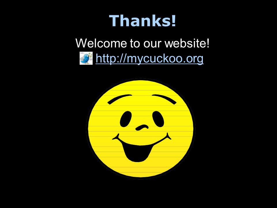 Thanks! Welcome to our website! http://mycuckoo.org