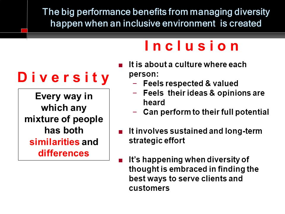 The big performance benefits from managing diversity happen when an inclusive environment is created D i v e r s i t y Every way in which any mixture of people has both similarities and differences ■ It is about a culture where each person: −Feels respected & valued −Feels their ideas & opinions are heard −Can perform to their full potential ■ It involves sustained and long-term strategic effort ■ It's happening when diversity of thought is embraced in finding the best ways to serve clients and customers I n c l u s i o n