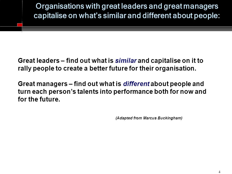 4 Organisations with great leaders and great managers capitalise on what's similar and different about people: Great leaders – find out what is similar and capitalise on it to rally people to create a better future for their organisation.