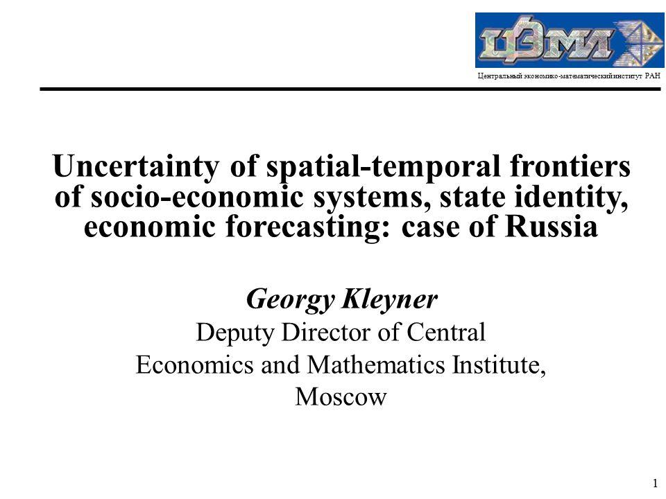 Центральный экономико-математический институт РАН 1 Uncertainty of spatial-temporal frontiers of socio-economic systems, state identity, economic fore