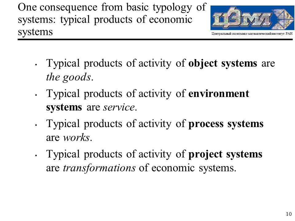Центральный экономико-математический институт РАН 10 One consequence from basic typology of systems: typical products of economic systems Typical products of activity of object systems are the goods.