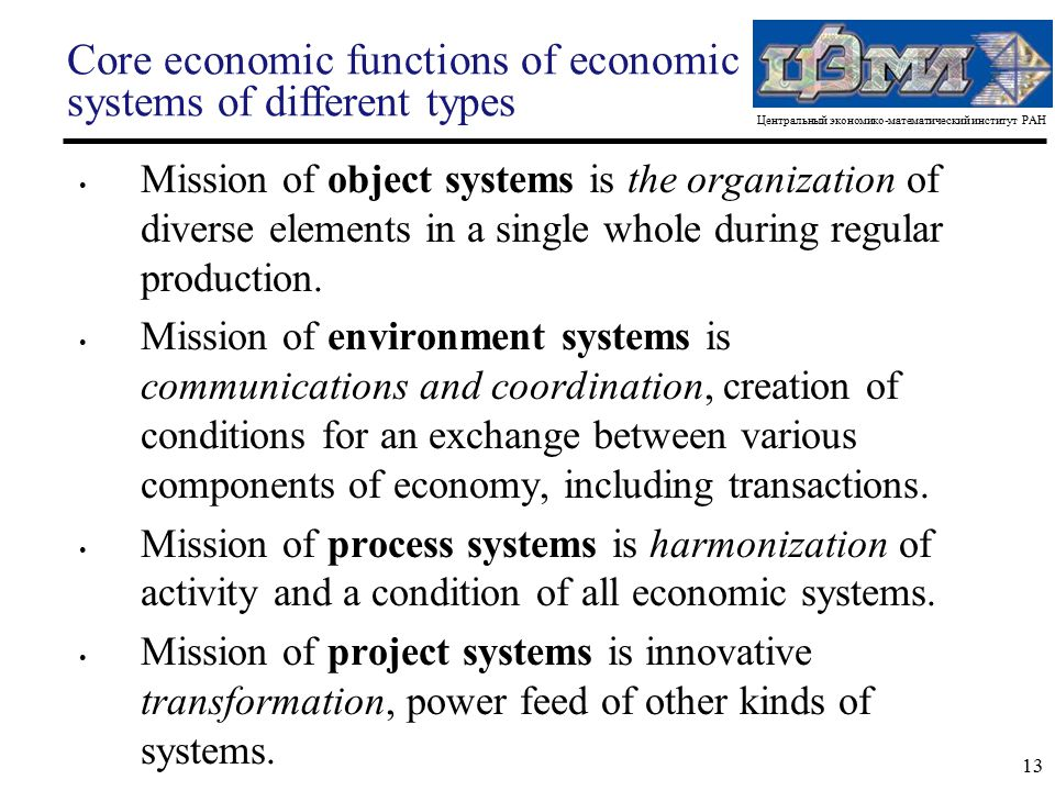 Центральный экономико-математический институт РАН 13 Core economic functions of economic systems of different types Mission of object systems is the organization of diverse elements in a single whole during regular production.