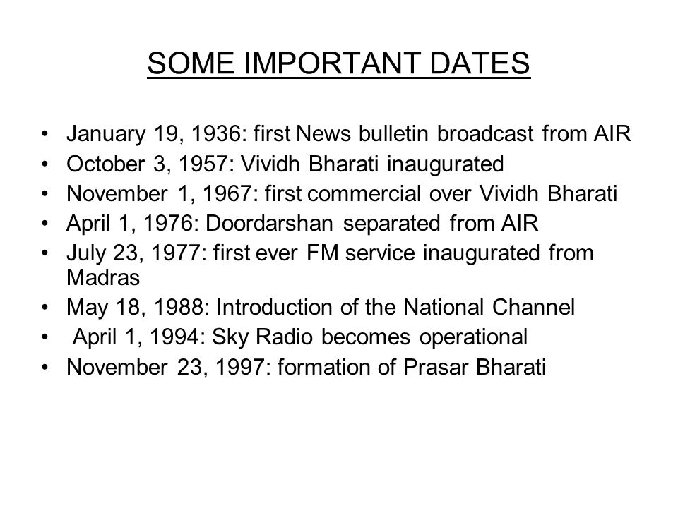 SOME IMPORTANT DATES January 19, 1936: first News bulletin broadcast from AIR October 3, 1957: Vividh Bharati inaugurated November 1, 1967: first commercial over Vividh Bharati April 1, 1976: Doordarshan separated from AIR July 23, 1977: first ever FM service inaugurated from Madras May 18, 1988: Introduction of the National Channel April 1, 1994: Sky Radio becomes operational November 23, 1997: formation of Prasar Bharati