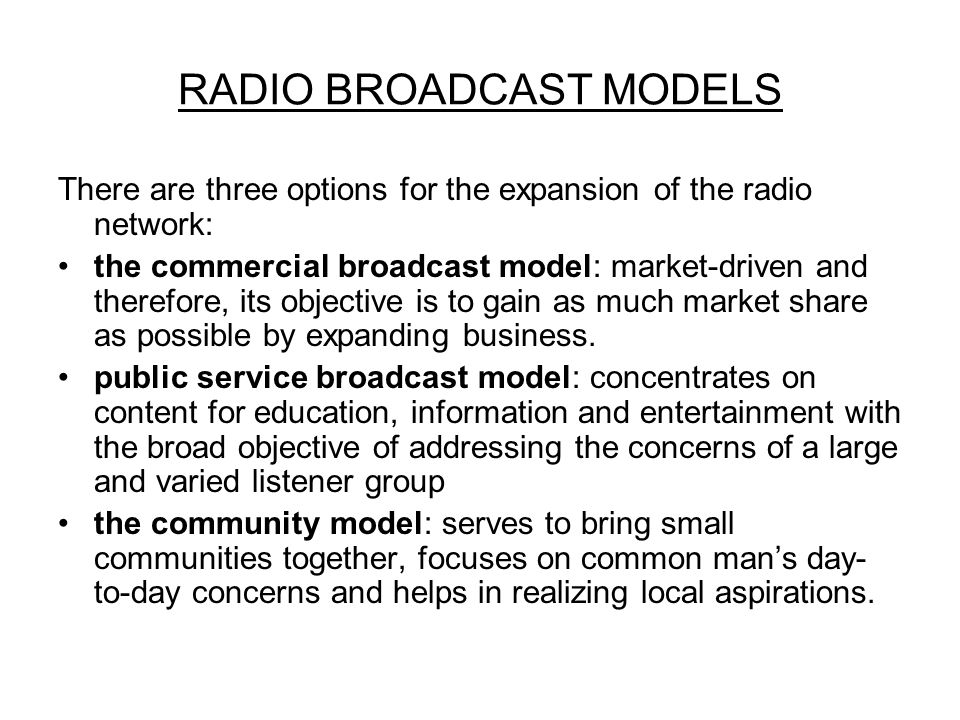 RADIO BROADCAST MODELS There are three options for the expansion of the radio network: the commercial broadcast model: market-driven and therefore, its objective is to gain as much market share as possible by expanding business.