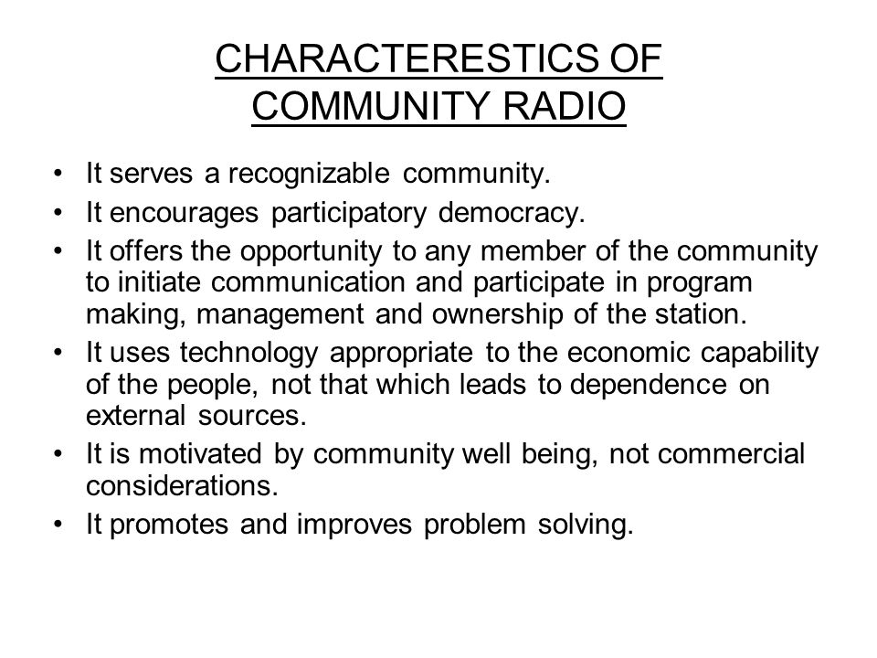 CHARACTERESTICS OF COMMUNITY RADIO It serves a recognizable community. It encourages participatory democracy. It offers the opportunity to any member