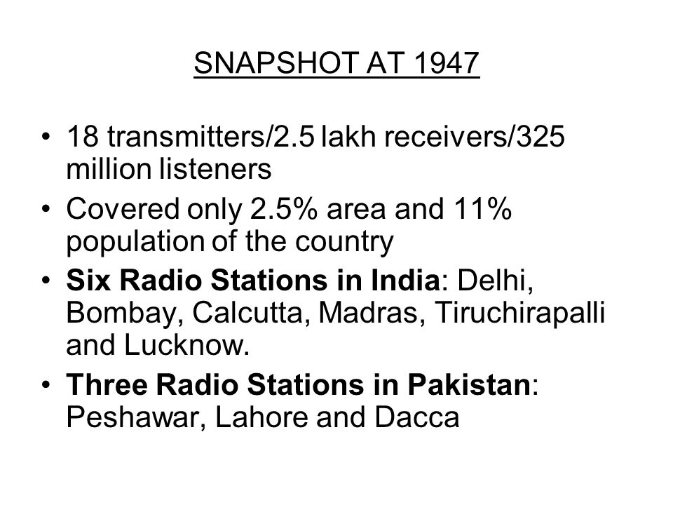 SNAPSHOT AT 1947 18 transmitters/2.5 lakh receivers/325 million listeners Covered only 2.5% area and 11% population of the country Six Radio Stations in India: Delhi, Bombay, Calcutta, Madras, Tiruchirapalli and Lucknow.