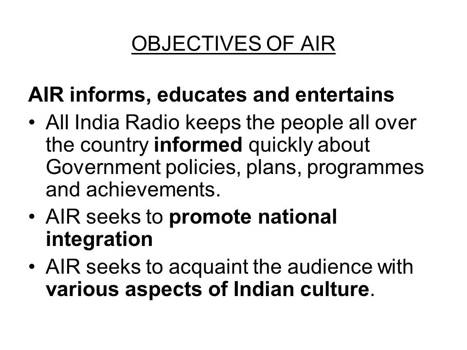OBJECTIVES OF AIR AIR informs, educates and entertains All India Radio keeps the people all over the country informed quickly about Government policies, plans, programmes and achievements.