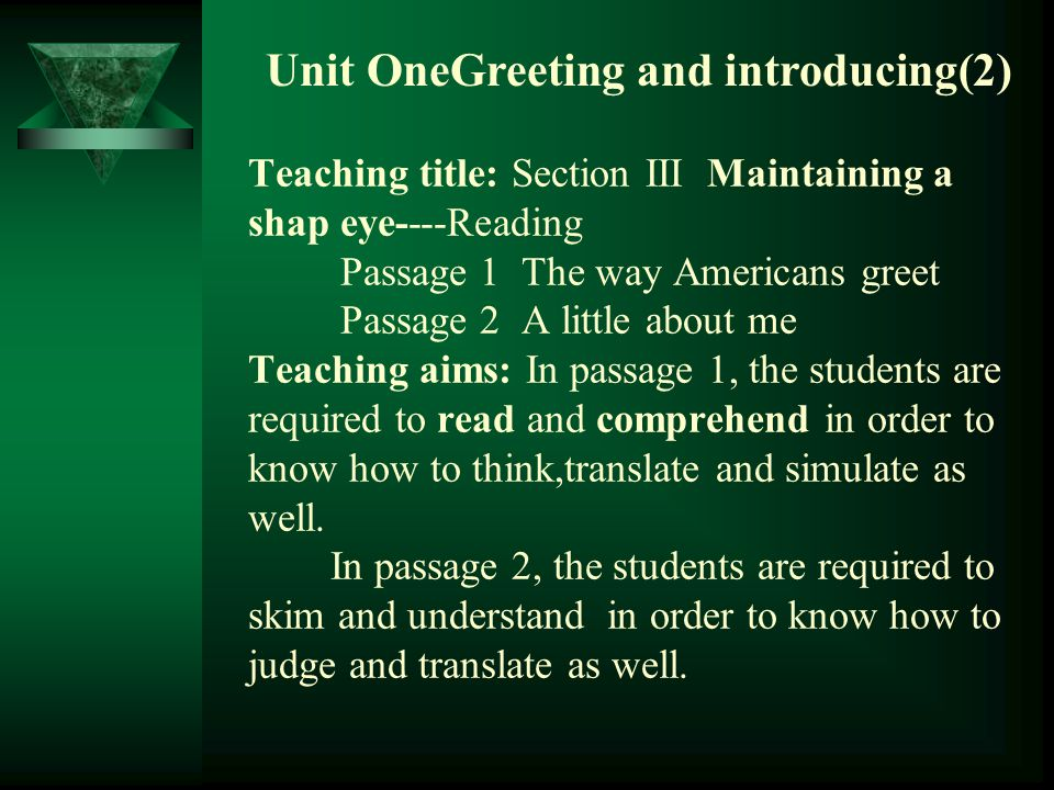 Unit OneGreeting and introducing(2) Teaching title: Section III Maintaining a shap eye----Reading Passage 1 The way Americans greet Passage 2 A little about me Teaching aims: In passage 1, the students are required to read and comprehend in order to know how to think,translate and simulate as well.