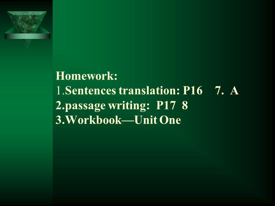 Homework: 1.Sentences translation: P16 7. A 2.passage writing: P17 8 3.Workbook—Unit One