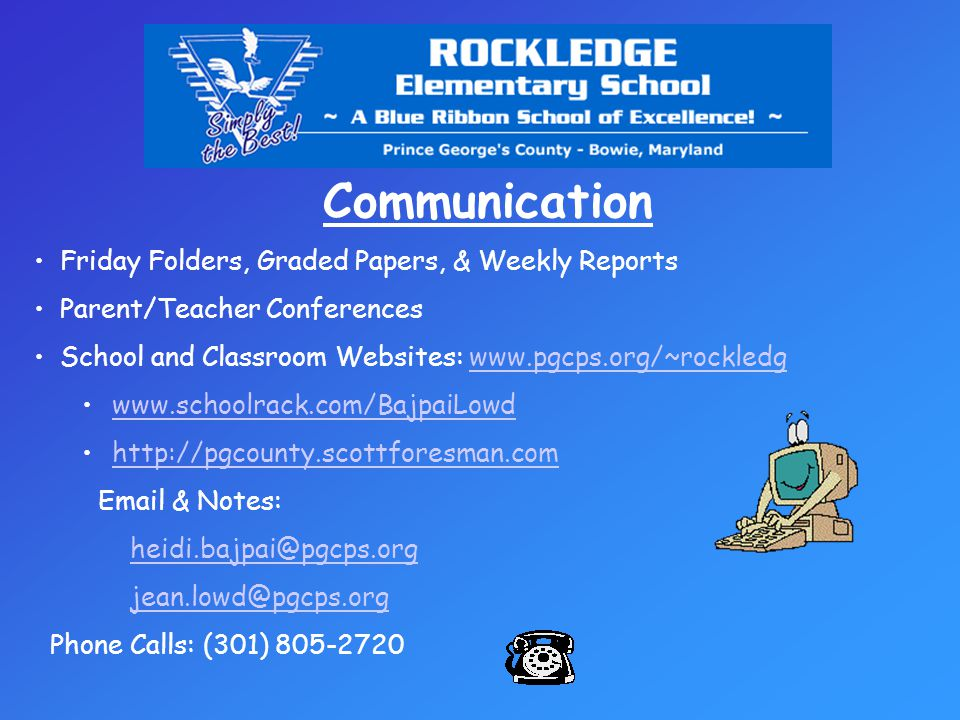 Communication Friday Folders, Graded Papers, & Weekly Reports Parent/Teacher Conferences School and Classroom Websites: www.pgcps.org/~rockledgwww.pgcps.org/~rockledg www.schoolrack.com/BajpaiLowd http://pgcounty.scottforesman.com Email & Notes: heidi.bajpai@pgcps.org jean.lowd@pgcps.org Phone Calls: (301) 805-2720
