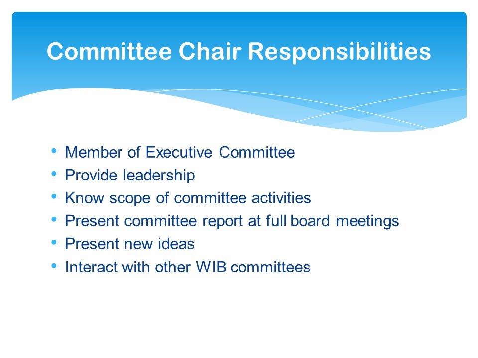Member of Executive Committee Provide leadership Know scope of committee activities Present committee report at full board meetings Present new ideas Interact with other WIB committees Committee Chair Responsibilities