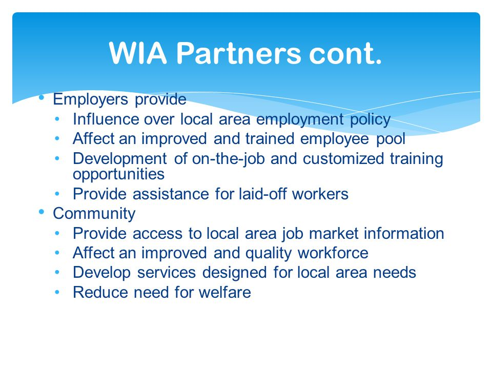 Employers provide Influence over local area employment policy Affect an improved and trained employee pool Development of on-the-job and customized training opportunities Provide assistance for laid-off workers Community Provide access to local area job market information Affect an improved and quality workforce Develop services designed for local area needs Reduce need for welfare WIA Partners cont.