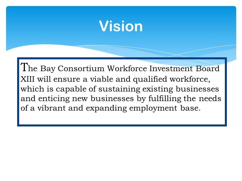 Vision T he Bay Consortium Workforce Investment Board XIII will ensure a viable and qualified workforce, which is capable of sustaining existing businesses and enticing new businesses by fulfilling the needs of a vibrant and expanding employment base.
