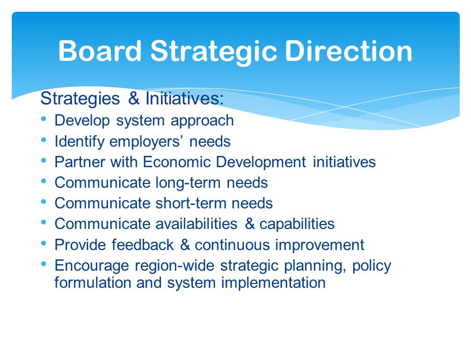 Strategies & Initiatives: Develop system approach Identify employers' needs Partner with Economic Development initiatives Communicate long-term needs Communicate short-term needs Communicate availabilities & capabilities Provide feedback & continuous improvement Encourage region-wide strategic planning, policy formulation and system implementation Board Strategic Direction