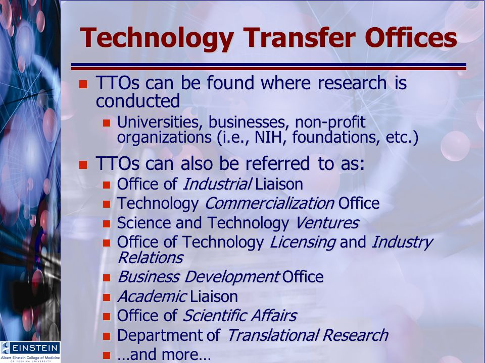 Technology Transfer Offices TTOs can be found where research is conducted TTOs can be found where research is conducted Universities, businesses, non-profit organizations (i.e., NIH, foundations, etc.) Universities, businesses, non-profit organizations (i.e., NIH, foundations, etc.) TTOs can also be referred to as: TTOs can also be referred to as: Office of Industrial Liaison Office of Industrial Liaison Technology Commercialization Office Technology Commercialization Office Science and Technology Ventures Science and Technology Ventures Office of Technology Licensing and Industry Relations Office of Technology Licensing and Industry Relations Business Development Office Business Development Office Academic Liaison Academic Liaison Office of Scientific Affairs Office of Scientific Affairs Department of Translational Research Department of Translational Research …and more… …and more…