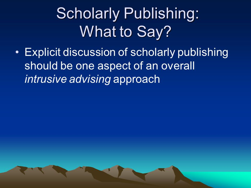 Scholarly Publishing: What to Say? Scholarly Publishing: What to Say? Explicit discussion of scholarly publishing should be one aspect of an overall i