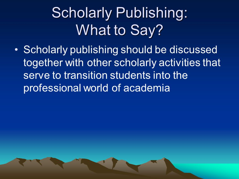 Scholarly Publishing: What to Say? Scholarly publishing should be discussed together with other scholarly activities that serve to transition students