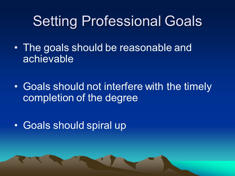 Setting Professional Goals The goals should be reasonable and achievable Goals should not interfere with the timely completion of the degree Goals should spiral up