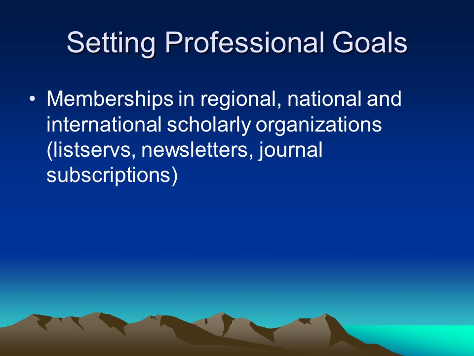 Setting Professional Goals Memberships in regional, national and international scholarly organizations (listservs, newsletters, journal subscriptions)