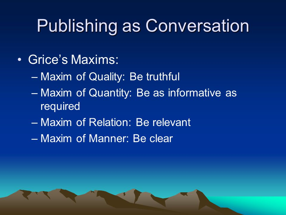 Publishing as Conversation Grice's Maxims: –Maxim of Quality: Be truthful –Maxim of Quantity: Be as informative as required –Maxim of Relation: Be relevant –Maxim of Manner: Be clear
