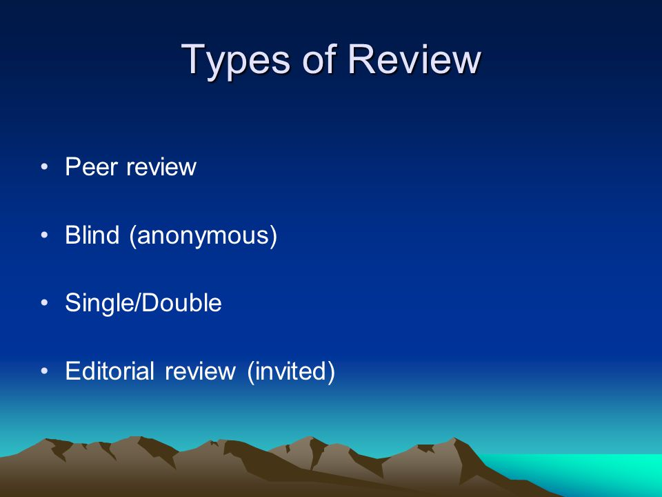Types of Review Peer review Blind (anonymous) Single/Double Editorial review (invited)