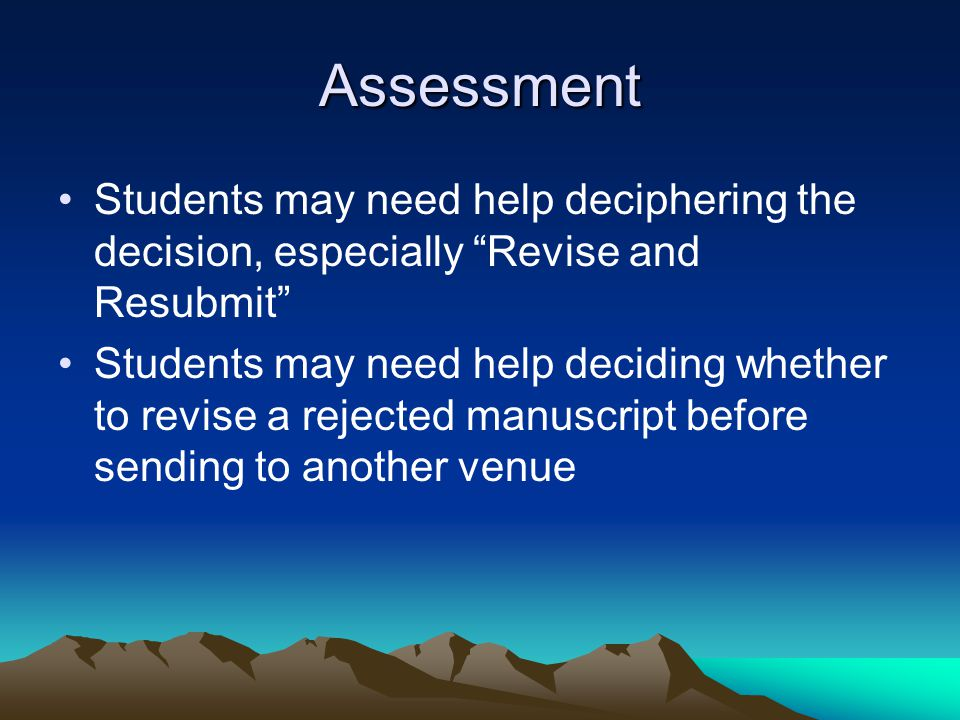 Assessment Students may need help deciphering the decision, especially Revise and Resubmit Students may need help deciding whether to revise a rejected manuscript before sending to another venue