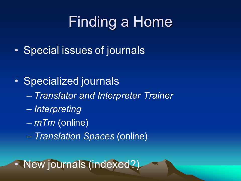 Finding a Home Special issues of journals Specialized journals –Translator and Interpreter Trainer –Interpreting –mTm (online) –Translation Spaces (online) New journals (indexed?)