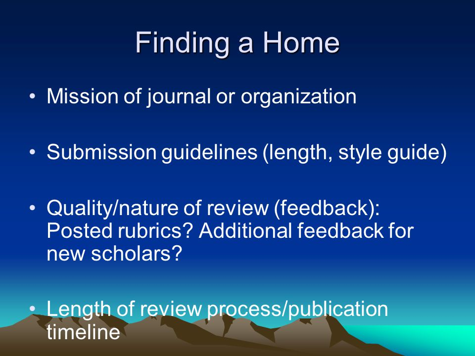 Finding a Home Mission of journal or organization Submission guidelines (length, style guide) Quality/nature of review (feedback): Posted rubrics? Add