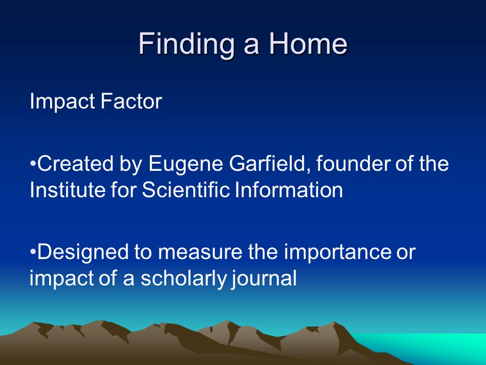 Finding a Home Impact Factor Created by Eugene Garfield, founder of the Institute for Scientific Information Designed to measure the importance or impact of a scholarly journal