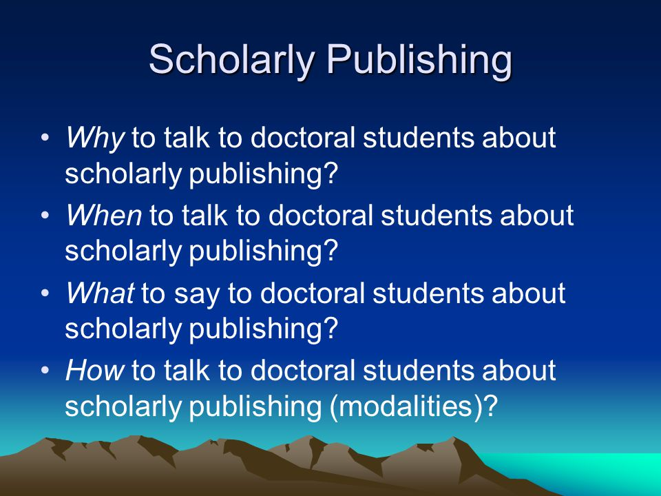 Scholarly Publishing Why to talk to doctoral students about scholarly publishing.