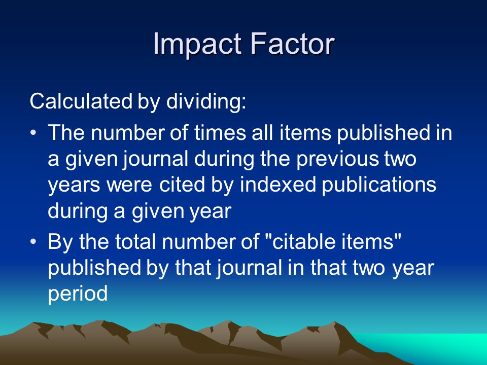 Impact Factor Calculated by dividing: The number of times all items published in a given journal during the previous two years were cited by indexed publications during a given year By the total number of citable items published by that journal in that two year period