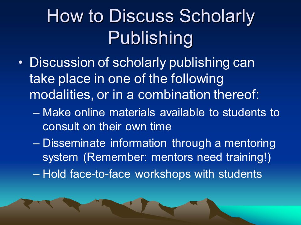 How to Discuss Scholarly Publishing Discussion of scholarly publishing can take place in one of the following modalities, or in a combination thereof: