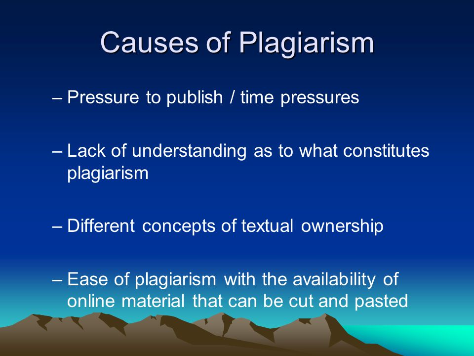 Causes of Plagiarism –Pressure to publish / time pressures –Lack of understanding as to what constitutes plagiarism –Different concepts of textual ownership –Ease of plagiarism with the availability of online material that can be cut and pasted