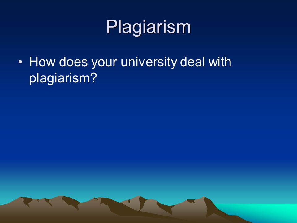 Plagiarism How does your university deal with plagiarism?