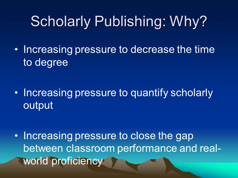 Scholarly Publishing: Why? Increasing pressure to decrease the time to degree Increasing pressure to quantify scholarly output Increasing pressure to