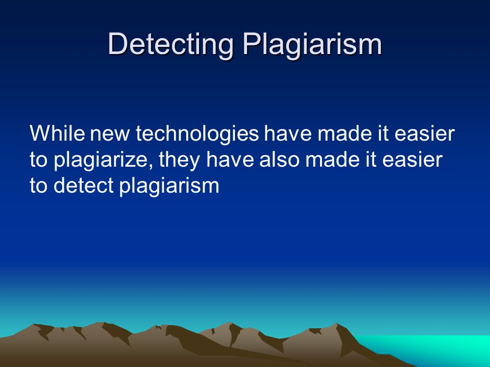 Detecting Plagiarism While new technologies have made it easier to plagiarize, they have also made it easier to detect plagiarism