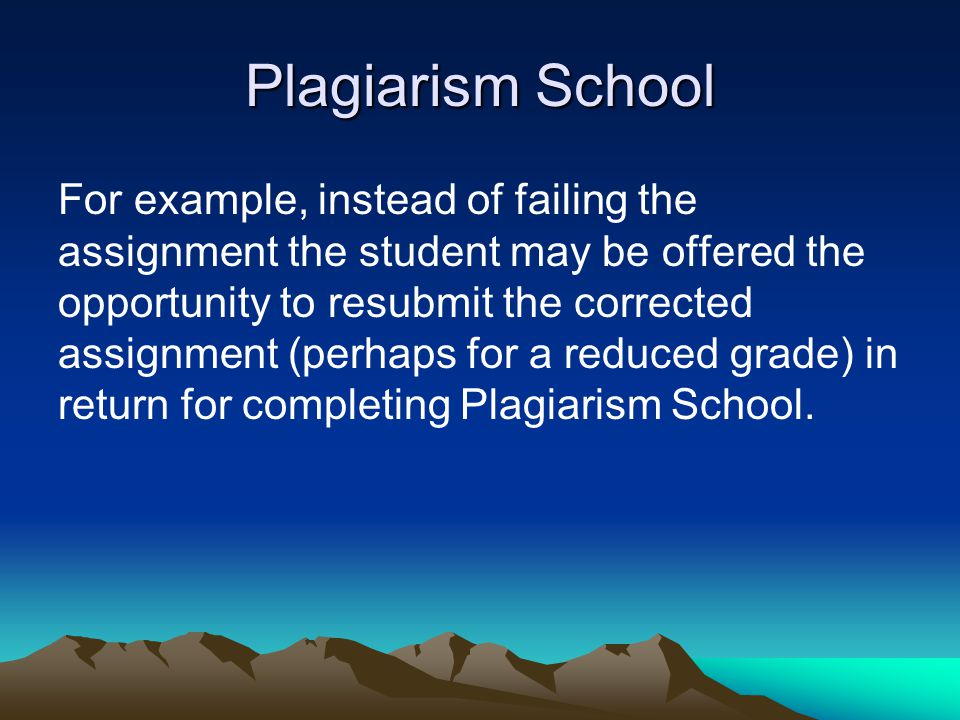 Plagiarism School For example, instead of failing the assignment the student may be offered the opportunity to resubmit the corrected assignment (perh