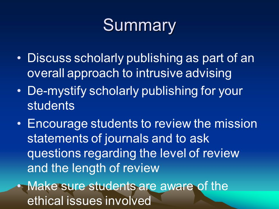 Summary Discuss scholarly publishing as part of an overall approach to intrusive advising De-mystify scholarly publishing for your students Encourage