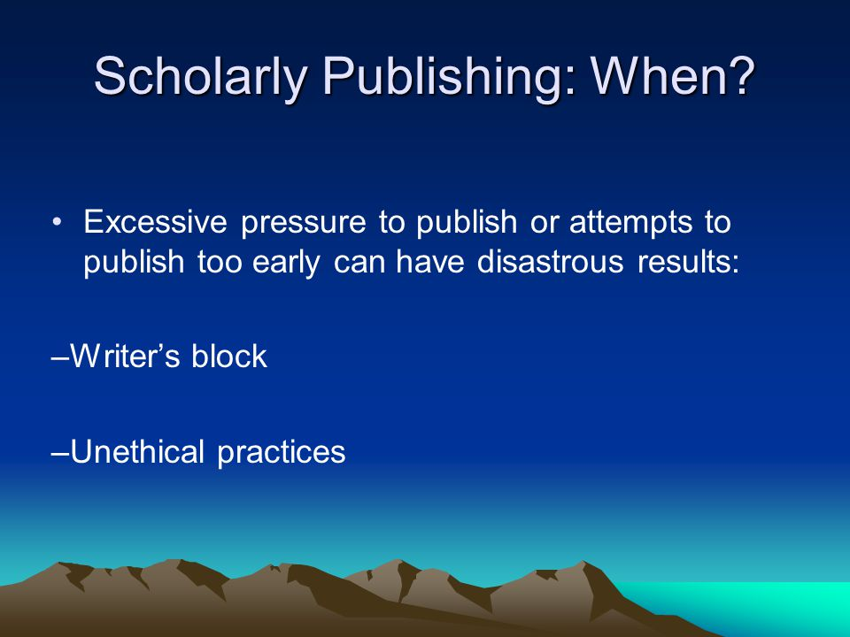 Scholarly Publishing: When? Excessive pressure to publish or attempts to publish too early can have disastrous results: –Writer's block –Unethical pra