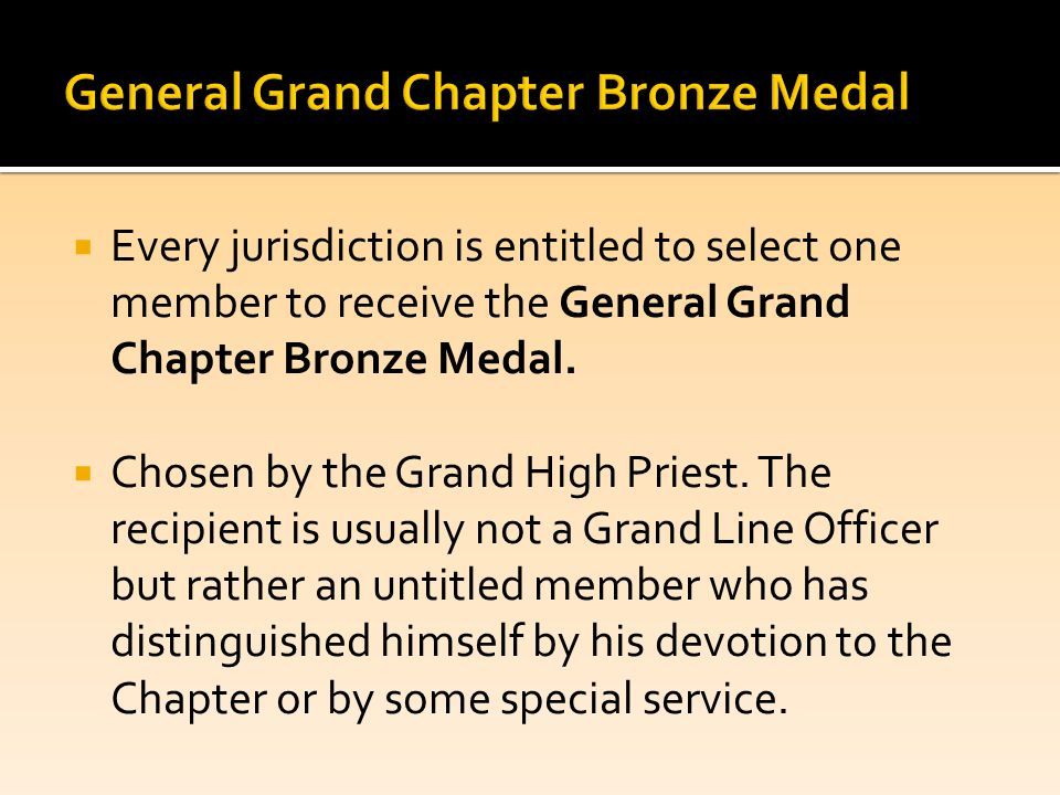  Every jurisdiction is entitled to select one member to receive the General Grand Chapter Bronze Medal.