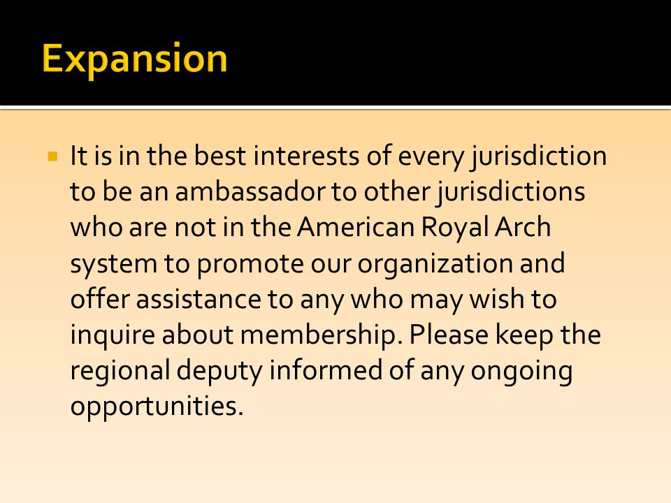  It is in the best interests of every jurisdiction to be an ambassador to other jurisdictions who are not in the American Royal Arch system to promote our organization and offer assistance to any who may wish to inquire about membership.