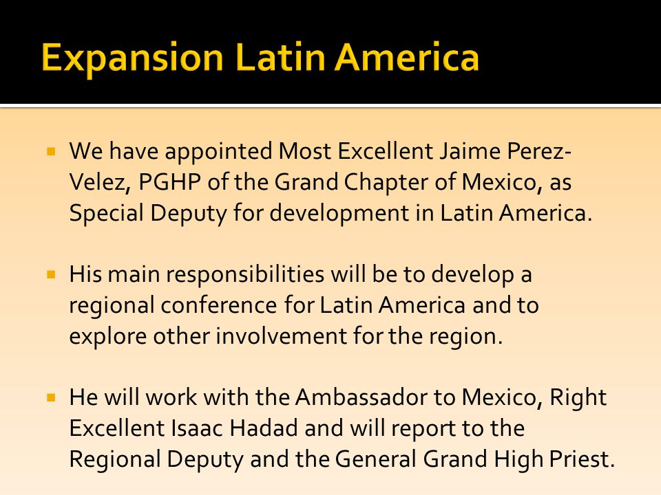  We have appointed Most Excellent Jaime Perez- Velez, PGHP of the Grand Chapter of Mexico, as Special Deputy for development in Latin America.