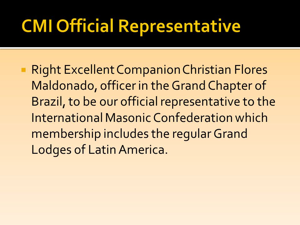  Right Excellent Companion Christian Flores Maldonado, officer in the Grand Chapter of Brazil, to be our official representative to the International Masonic Confederation which membership includes the regular Grand Lodges of Latin America.