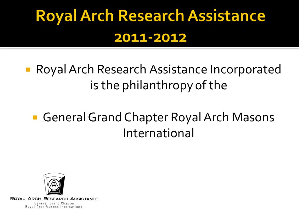  Royal Arch Research Assistance Incorporated is the philanthropy of the  General Grand Chapter Royal Arch Masons International