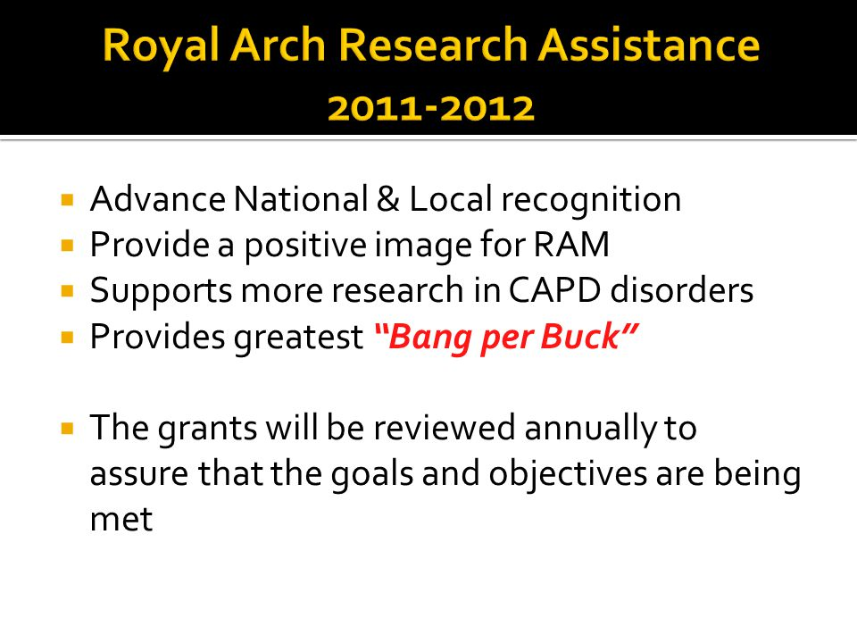  Advance National & Local recognition  Provide a positive image for RAM  Supports more research in CAPD disorders  Provides greatest Bang per Buck  The grants will be reviewed annually to assure that the goals and objectives are being met