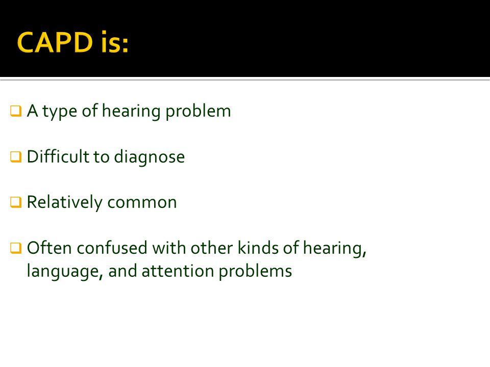 CAPD is:  A type of hearing problem  Difficult to diagnose  Relatively common  Often confused with other kinds of hearing, language, and attention problems